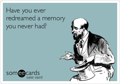 Have you ever redreamed a memory you never had?