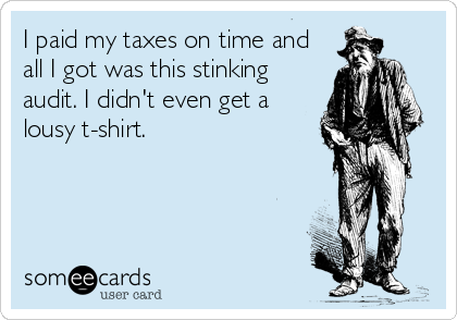 I paid my taxes on time and all I got was this stinking audit. I didn't even get a lousy t-shirt.