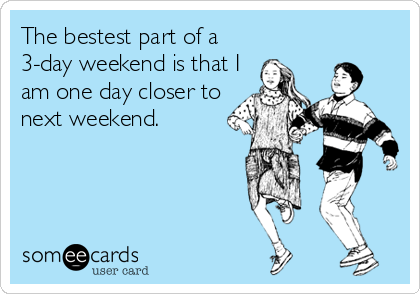 The bestest part of a 3-day weekend is that I am one day closer to next weekend.