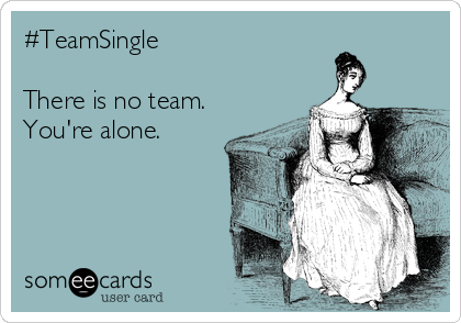 #TeamSingle   There is no team. You're alone.