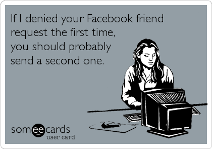 If I denied your Facebook friend request the first time, you should probably send a second one.