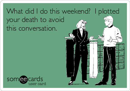 What did I do this weekend?  I plotted your death to avoid this conversation.
