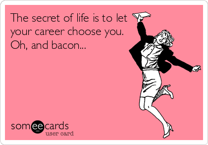 The secret of life is to let your career choose you. Oh, and bacon...