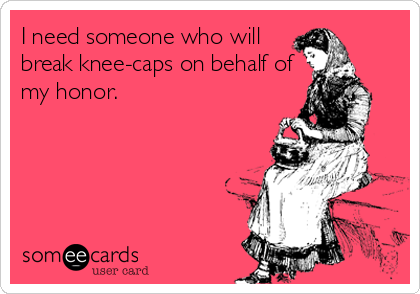 I need someone who will break knee-caps on behalf of my honor.