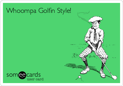 Whoompa Golfin Style!