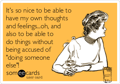 """It's so nice to be able to have my own thoughts  and feelings...oh, and also to be able to do things without being accused of """"doing someone else""""!"""