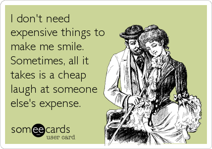 I don't need expensive things to make me smile. Sometimes, all it takes is a cheap laugh at someone else's expense.
