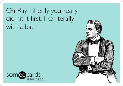 Oh Ray J if only you really did hit it first, like literally with a bat
