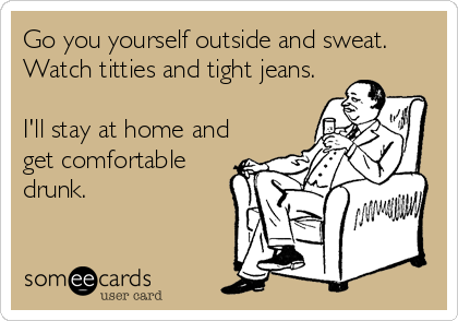 Go you yourself outside and sweat. Watch titties and tight jeans.  I'll stay at home and get comfortable drunk.