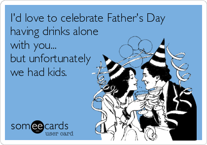 I'd love to celebrate Father's Day having drinks alone  with you...  but unfortunately we had kids.