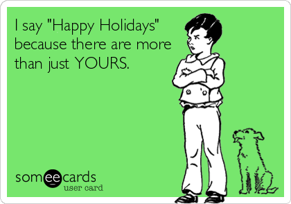 "I say ""Happy Holidays"" because there are more than just YOURS."