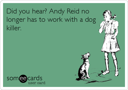 Did you hear? Andy Reid no longer has to work with a dog killer.