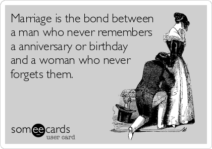 Marriage is the bond between a man who never remembers a anniversary or birthday and a woman who never forgets them.