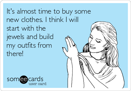 It's almost time to buy some new clothes. I think I will start with the jewels and build my outfits from there!