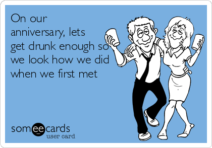 On our anniversary, lets get drunk enough so we look how we did when we first met
