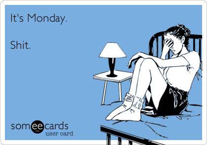 It's Monday.  Shit.