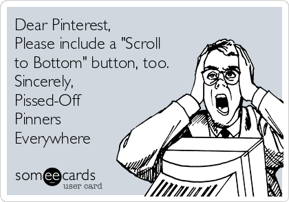 "Dear Pinterest, Please include a ""Scroll  to Bottom"" button, too. Sincerely,  Pissed-Off Pinners Everywhere"