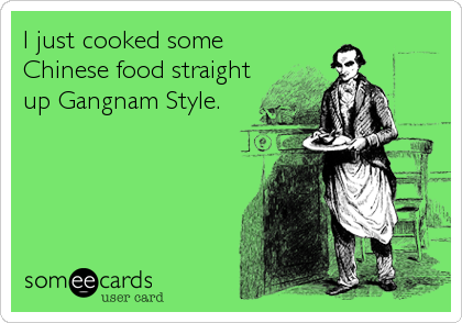 I just cooked some Chinese food straight up Gangnam Style.