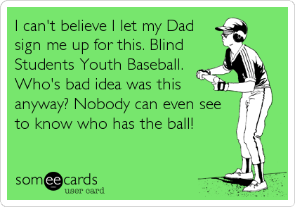I can't believe I let my Dad sign me up for this. Blind Students Youth Baseball. Who's bad idea was this anyway? Nobody can even see to know w