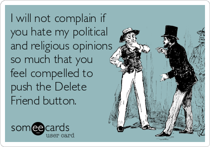 I will not complain if you hate my political and religious opinions so much that you feel compelled to push the Delete Friend button.
