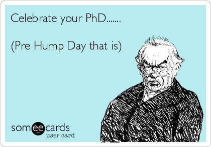 Celebrate your PhD.......  (Pre Hump Day that is)