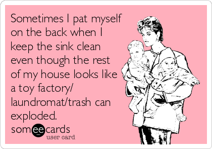Sometimes I pat myself on the back when I keep the sink clean even though the rest of my house looks like a toy factory/ laundromat/trash can exploded.