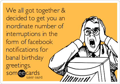 We all got together & decided to get you an inordinate number of interruptions in the form of facebook notifications for banal birthday greetings.