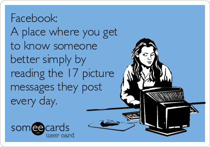 Facebook:  A place where you get to know someone better simply by reading the 17 picture messages they post every day.