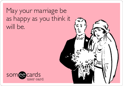 May your marriage be as happy as you think it will be.