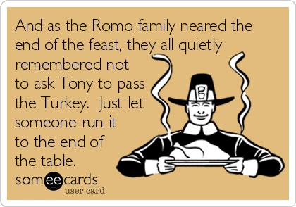 And as the Romo family neared the end of the feast, they all quietly remembered not to ask Tony to pass the Turkey.  Just let someone run it to the end of the table.