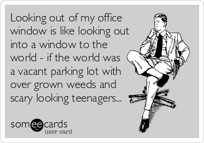 Looking out of my office window is like looking out into a window to the world - if the world was a vacant parking lot with over grown weeds and scary looking teenagers...