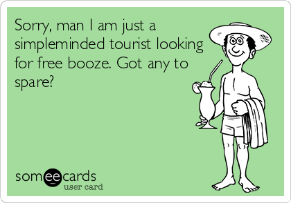 Sorry, man I am just a simpleminded tourist looking for free booze. Got any to spare?