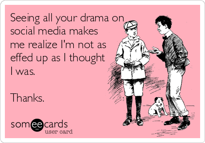 Seeing all your drama on social media makes me realize I'm not as effed up as I thought I was.  Thanks.