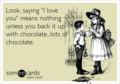 "Look, saying ""I love you"" means nothing unless you back it up with chocolate...lots of chocolate."