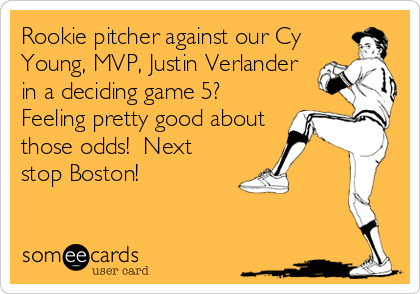 Rookie pitcher against our Cy Young, MVP, Justin Verlander in a deciding game 5?  Feeling pretty good about those odds!  Next stop Boston!