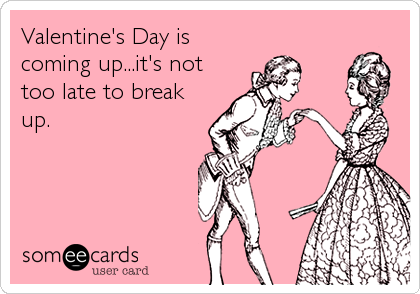 Valentine's Day is coming up...it's not too late to break up.