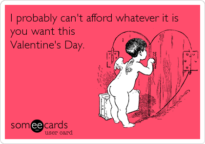 I probably can't afford whatever it is you want this Valentine's Day.