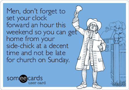 Men, don't forget to set your clock forward an hour this weekend so you can get home from your side-chick at a decent time and not be%2