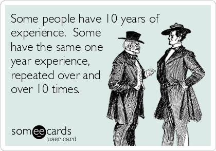 Some people have 10 years of experience.  Some have the same one year experience, repeated over and over 10 times.