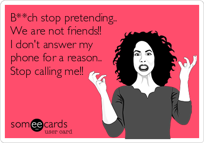 B**ch stop pretending.. We are not friends!! I don't answer my phone for a reason.. Stop calling me!!
