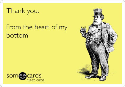Thank you.  From the heart of my bottom