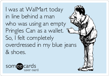 I was at WalMart today in line behind a man who was using an empty Pringles Can as a wallet. So, I felt completely overdressed in my blue jeans & shoes.