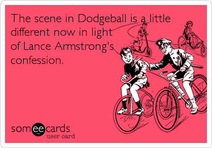 The scene in Dodgeball is a little different now in light of Lance Armstrong's confession.