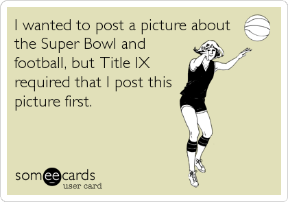 I wanted to post a picture about the Super Bowl and football, but Title IX required that I post this picture first.