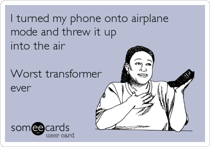 I turned my phone onto airplane mode and threw it up into the air  Worst transformer ever