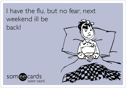 I have the flu, but no fear, next weekend ill be back!