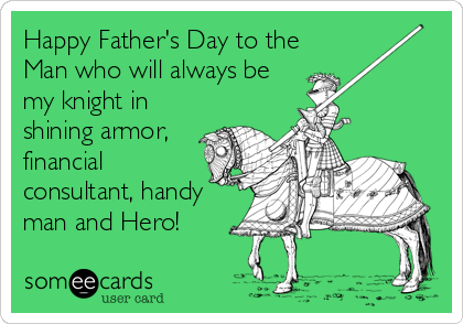 Happy Father's Day to the Man who will always be my knight in shining armor, financial consultant, handy man and Hero!