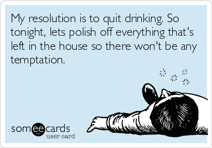 My resolution is to quit drinking. So tonight, lets polish off everything that's left in the house so there won't be any temptation.