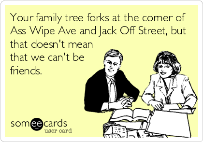 Your family tree forks at the corner of Ass Wipe Ave and Jack Off Street, but that doesn't mean that we can't be friends.