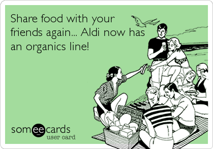 Share food with your friends again... Aldi now has an organics line!
